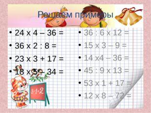 Решаем примеры 24 х 4 – 36 = 36 х 2 : 8 = 23 х 3 + 17 = 18 х 5 – 34 = 36 : 6