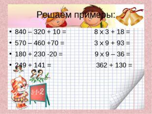 Решаем примеры: 840 – 320 + 10 = 8 х 3 + 18 = 570 – 460 +70 = 3 х 9 + 93 = 18