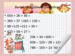 Вычисли удобным способом! 654 + 26 + 46 = 365 + 37 +163 + 135 = 89 +123 +211