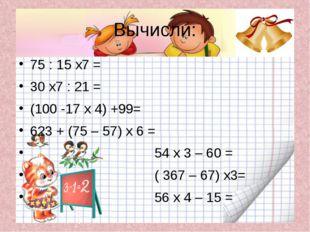 Вычисли: 75 : 15 х7 = 30 х7 : 21 = (100 -17 х 4) +99= 623 + (75 – 57) х 6 = 5