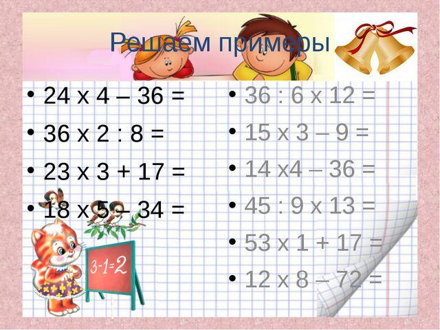 Решаем примеры 24 х 4 – 36 = 36 х 2 : 8 = 23 х 3 + 17 = 18 х 5 – 34 = 36 : 6...