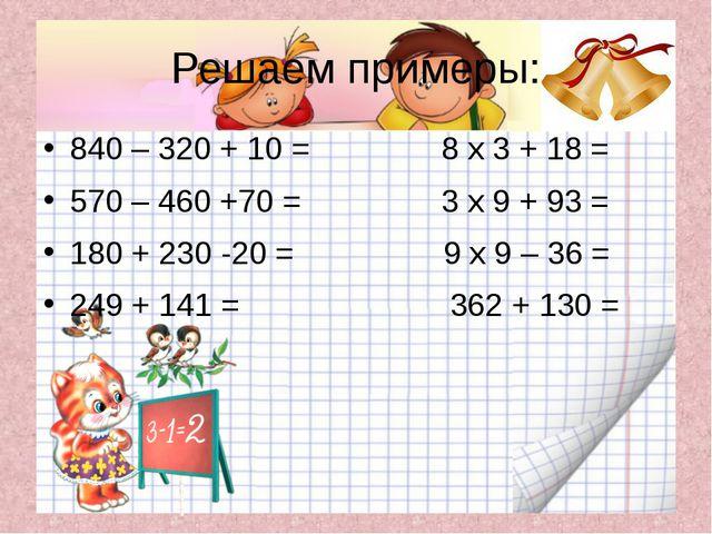 Решаем примеры: 840 – 320 + 10 = 8 х 3 + 18 = 570 – 460 +70 = 3 х 9 + 93 = 18...