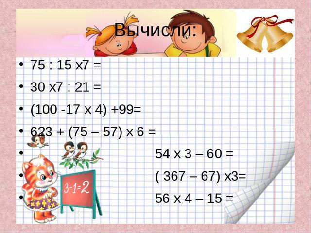 Вычисли: 75 : 15 х7 = 30 х7 : 21 = (100 -17 х 4) +99= 623 + (75 – 57) х 6 = 5...
