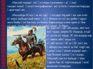 Абылай хандық таққа отыра салсымен – ақ қазақ хандығының әуелгі географиялық