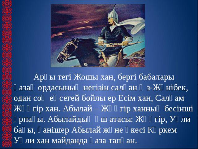 Арғы тегі Жошы хан, бергі бабалары қазақ ордасының негізін салған Әз-Жәнібек,...