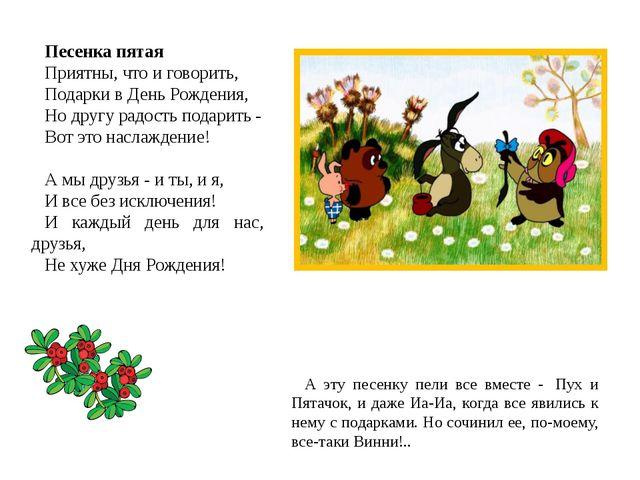 Песенка пятая Приятны, что и говорить, Подарки в День Рождения, Но другу радо...
