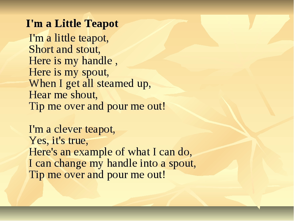 I'm a Little Teapot I'm a little teapot, Short and stout, Here is my handle...