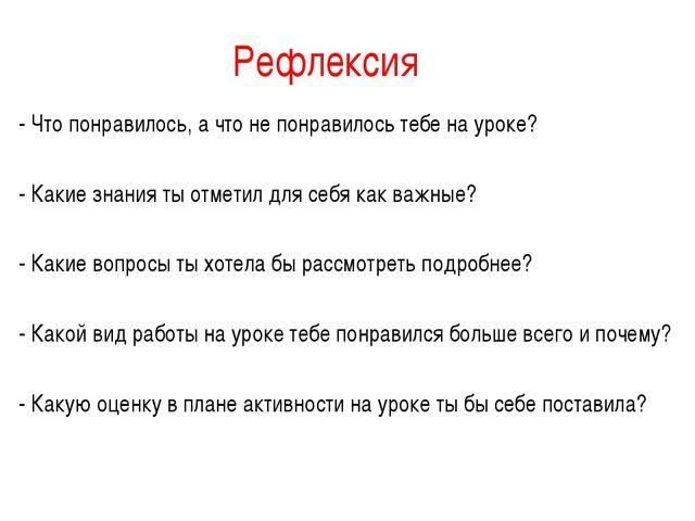 Рефлексия - Что понравилось, а что не понравилось тебе на уроке? - Какие знан...