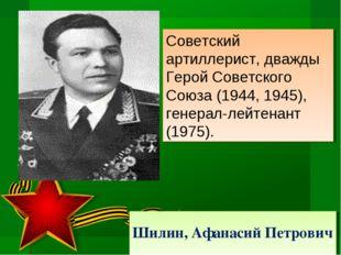 Шилин, Афанасий Петрович Советский артиллерист, дважды Герой Советского Союза