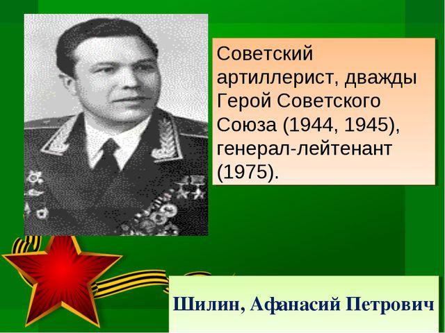 Шилин, Афанасий Петрович Советский артиллерист, дважды Герой Советского Союза...