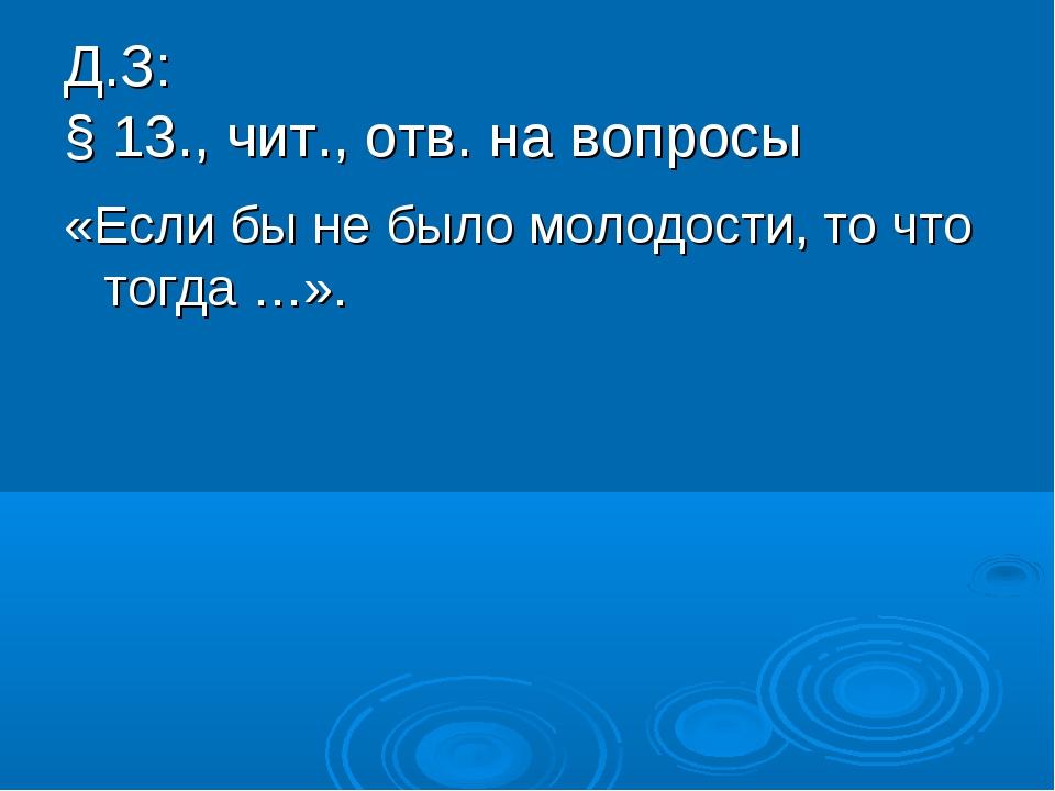Д.З: § 13., чит., отв. на вопросы «Если бы не было молодости, то что тогда …».