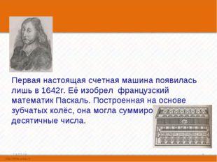 Первая настоящая счетная машина появилась лишь в 1642г. Её изобрел французск