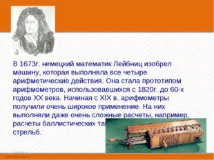 В 1673г. немецкий математик Лейбниц изобрел машину, которая выполняла все че