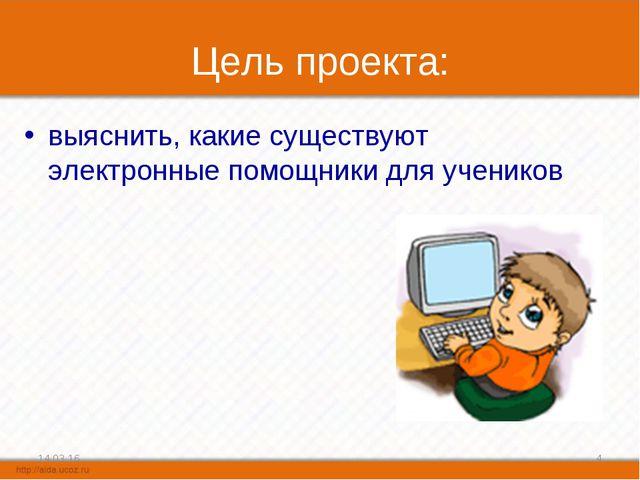 Цель проекта: выяснить, какие существуют электронные помощники для учеников * *