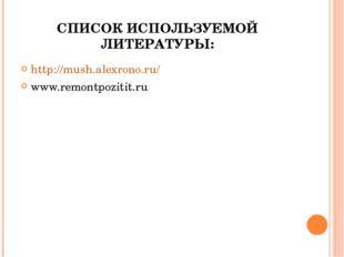 СПИСОК ИСПОЛЬЗУЕМОЙ ЛИТЕРАТУРЫ: http://mush.alexrono.ru/ www.remontpozitit.ru