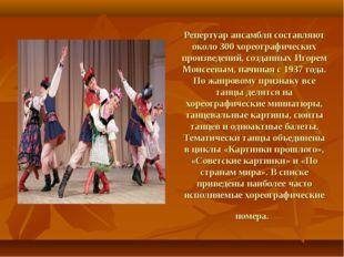 Репертуар ансамбля составляют около 300 хореографических произведений, создан