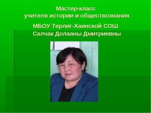 Мастер-класс учителя истории и обществознания МБОУ Терлиг-Хаинской СОШ Салчак