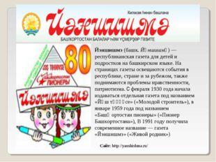 Сайт: http://yanshishma.ru/ Йэншишмэ (башк. Йәншишмә)— республиканская газет