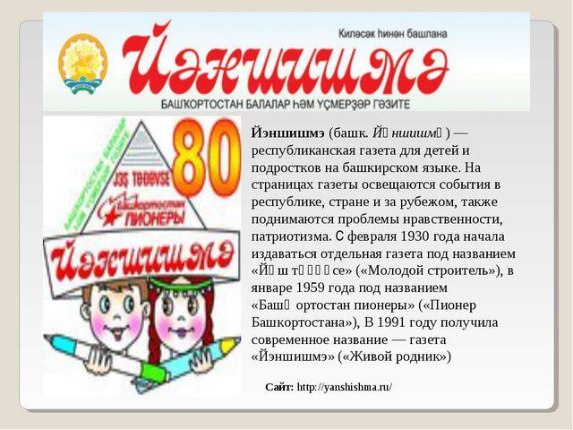 Сайт: http://yanshishma.ru/ Йэншишмэ (башк. Йәншишмә)— республиканская газет...