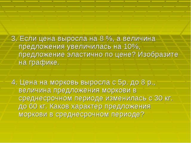 3. Если цена выросла на 8 %, а величина предложения увеличилась на 10%, предл...