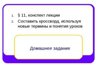 Домашнее задание § 11, конспект лекции Составить кроссворд, используя новые т