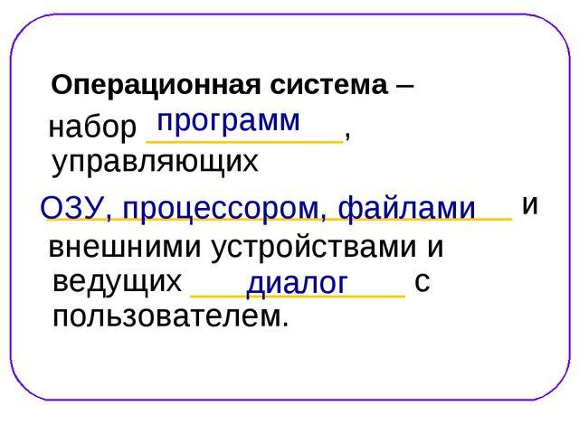 Операционная система – набор ___________, управляющих ______________________...