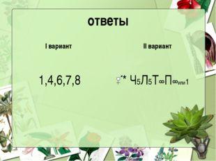 ответы I вариант 1,4,6,7,8 II вариант * Ч5Л5Т∞П∞или1