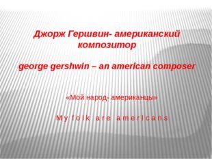 Джорж Гершвин- американский композитор george gershwin – an american composer