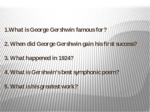 1.What is George Gershwin famous for? 2. When did George Gershwin gain his fi