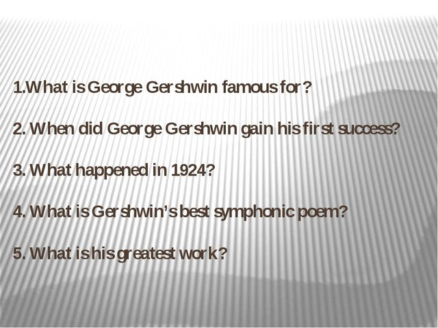 1.What is George Gershwin famous for? 2. When did George Gershwin gain his fi...