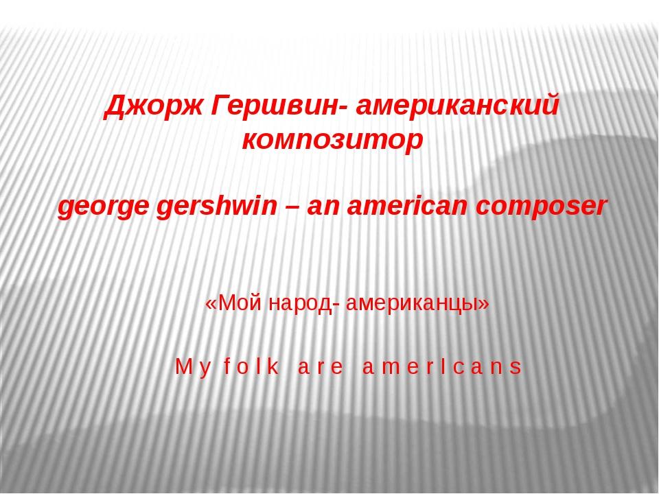 Джорж Гершвин- американский композитор george gershwin – an american composer...