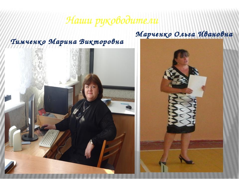 Наши руководители Тимченко Марина Викторовна Марченко Ольга Ивановна