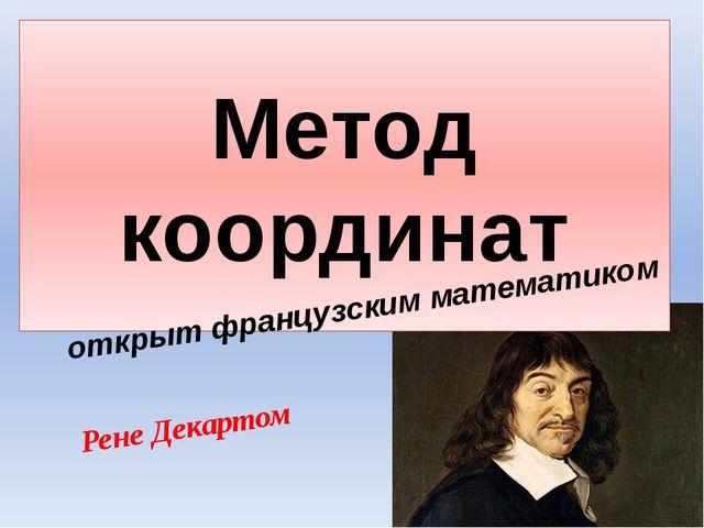 Метод координат открыт французским математиком Рене Декартом