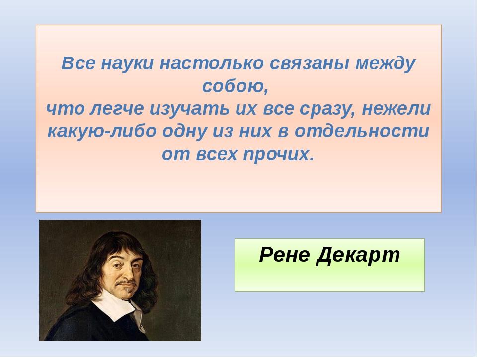 Все науки настолько связаны между собою, что легче изучать их все сразу, неж...