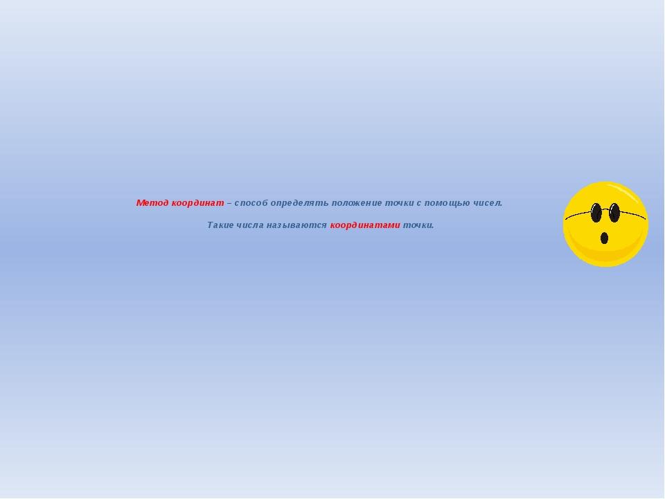 Метод координат – способ определять положение точки с помощью чисел. Такие чи...