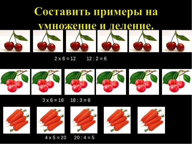 2 х 6 = 12 12 : 2 = 6 3 х 6 = 18 18 : 3 = 6 4 х 5 = 20 20 : 4 = 5