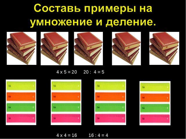 4 х 5 = 20 20 : 4 = 5 4 х 4 = 16 16 : 4 = 4