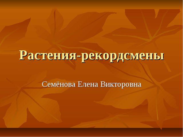 Растения-рекордсмены Семёнова Елена Викторовна
