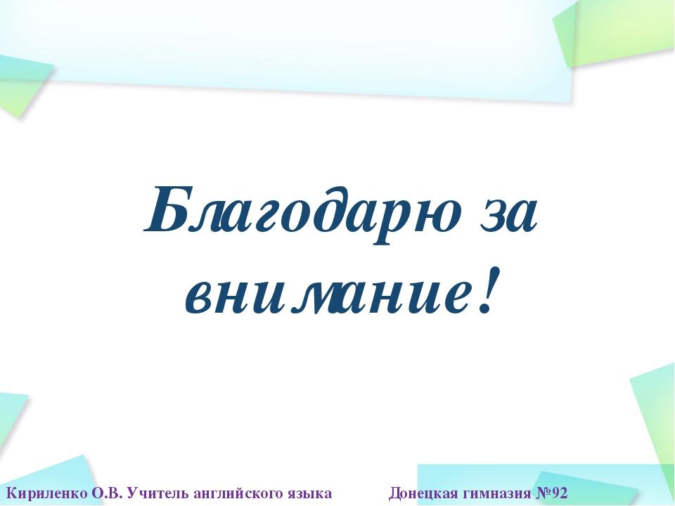 Благодарю за внимание! Кириленко О.В. Учитель английского языка Донецкая гимн...