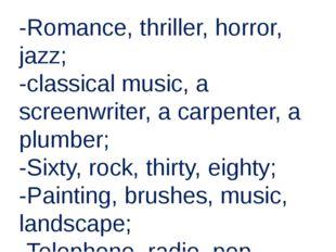 -Romance, thriller, horror, jazz; -classical music, a screenwriter, a carpent