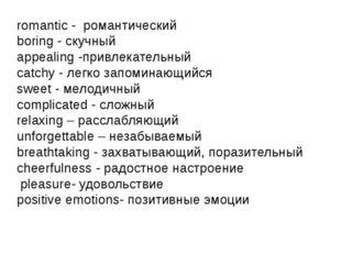 romantic - романтический boring - скучный appealing -привлекательный catchy -