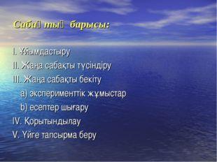 Сабақтың барысы: I. Ұйымдастыру II. Жаңа сабақты түсіндіру III. Жаңа сабақты