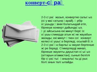 конверт-сұрақ 2-3 сұрақ жазып, конвертке салыңыз (оқу мақсатына қарай). Әрбір