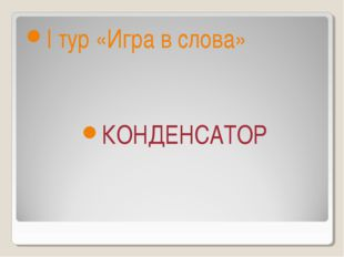 I тур «Игра в слова» КОНДЕНСАТОР