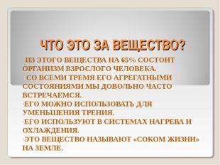 ЧТО ЭТО ЗА ВЕЩЕСТВО? ИЗ ЭТОГО ВЕЩЕСТВА НА 65% СОСТОИТ ОРГАНИЗМ ВЗРОСЛОГО ЧЕЛО