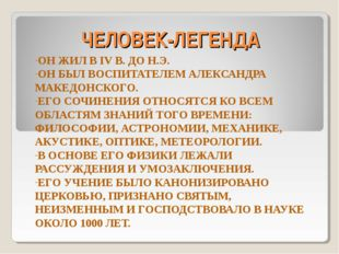 ЧЕЛОВЕК-ЛЕГЕНДА ОН ЖИЛ В IV В. ДО Н.Э. ОН БЫЛ ВОСПИТАТЕЛЕМ АЛЕКСАНДРА МАКЕДОН