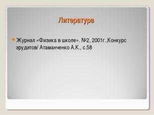 Литература Журнал «Физика в школе». №2, 2001г.,Конкурс эрудитов/ Атаманченко