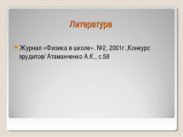 Литература Журнал «Физика в школе». №2, 2001г.,Конкурс эрудитов/ Атаманченко...