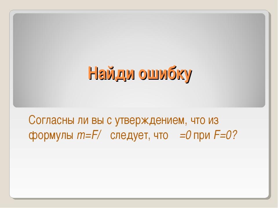 Найди ошибку Согласны ли вы с утверждением, что из формулы m=F/α следует, что...