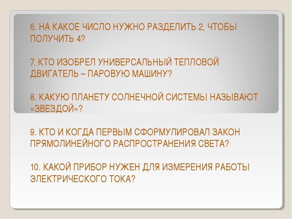 6. НА КАКОЕ ЧИСЛО НУЖНО РАЗДЕЛИТЬ 2, ЧТОБЫ ПОЛУЧИТЬ 4? 7. КТО ИЗОБРЕЛ УНИВЕРС...